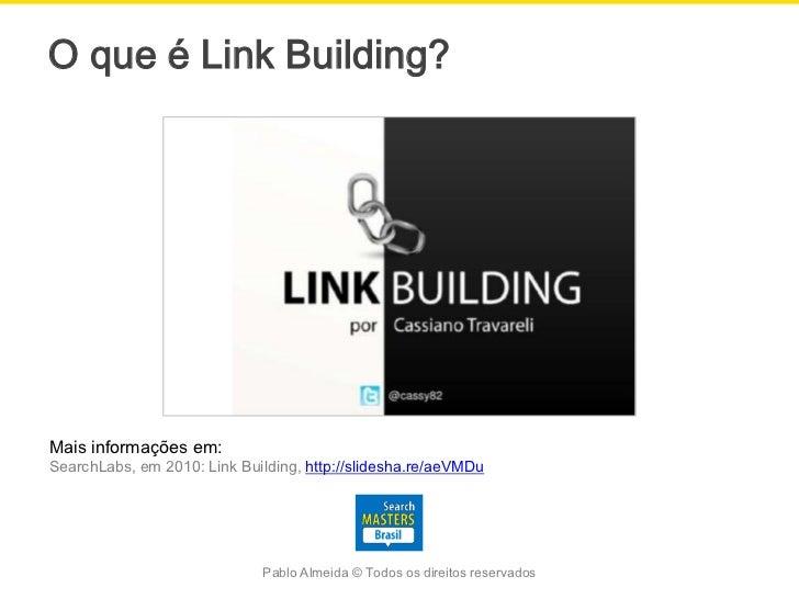 O que é Link Building?Mais informações em:SearchLabs, em 2010: Link Building, http://slidesha.re/aeVMDu                   ...