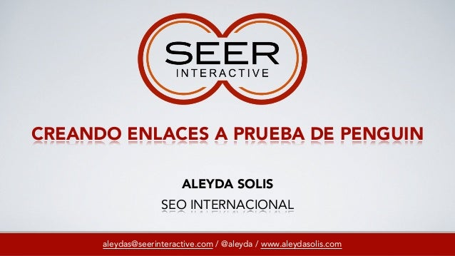 CREANDO ENLACES A PRUEBA DE PENGUIN aleydas@seerinteractive.com / @aleyda / www.aleydasolis.com ALEYDA SOLIS SEO INTERNACI...