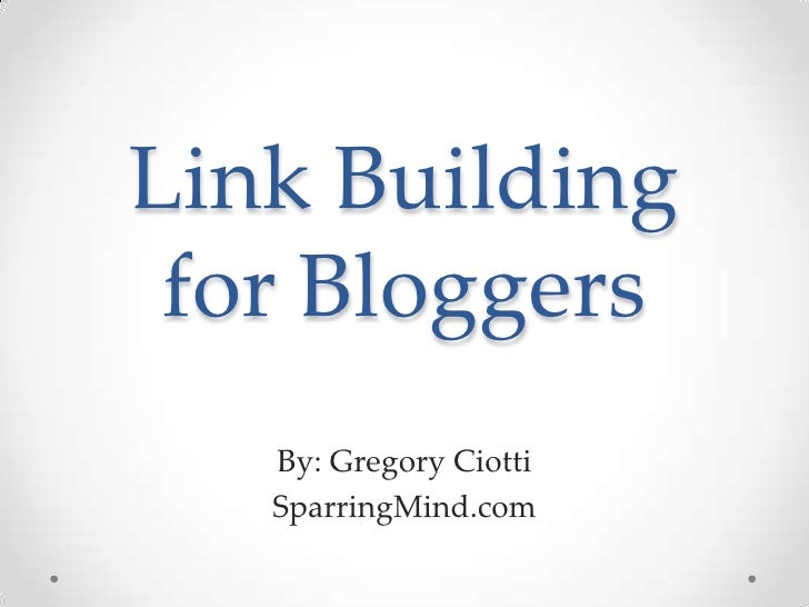 Link Building for Bloggers   By: Gregory Ciotti   SparringMind.com