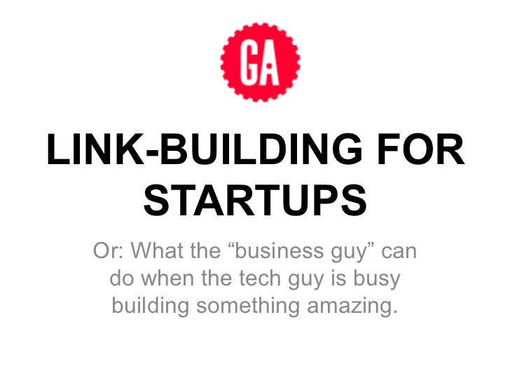 "LINK-BUILDING FOR    STARTUPS Or: What the ""business guy"" can  do when the tech guy is busy  building something amazing."