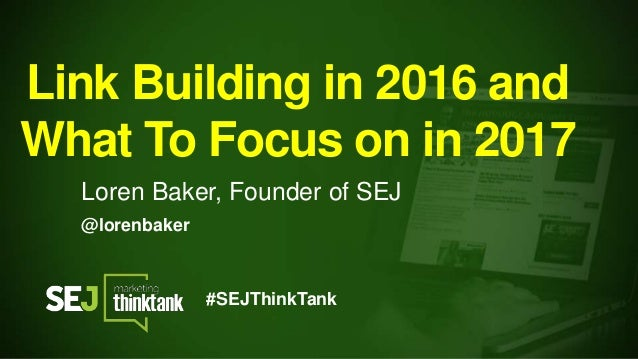 @lorenbaker Link Building in 2016 and What To Focus on in 2017 Loren Baker, Founder of SEJ #SEJThinkTank