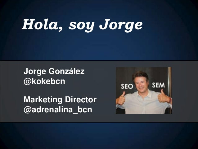 Hola, soy Jorge Jorge González @kokebcn Marketing Director @adrenalina_bcn