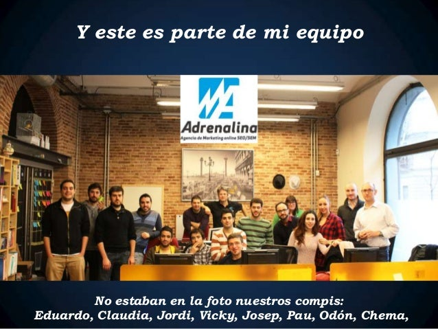 Y este es parte de mi equipo No estaban en la foto nuestros compis: Eduardo, Claudia, Jordi, Vicky, Josep, Pau, Odón, Chem...