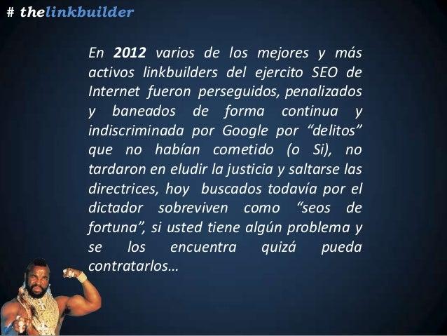 En 2012 varios de los mejores y más activos linkbuilders del ejercito SEO de Internet fueron perseguidos, penalizados y ba...