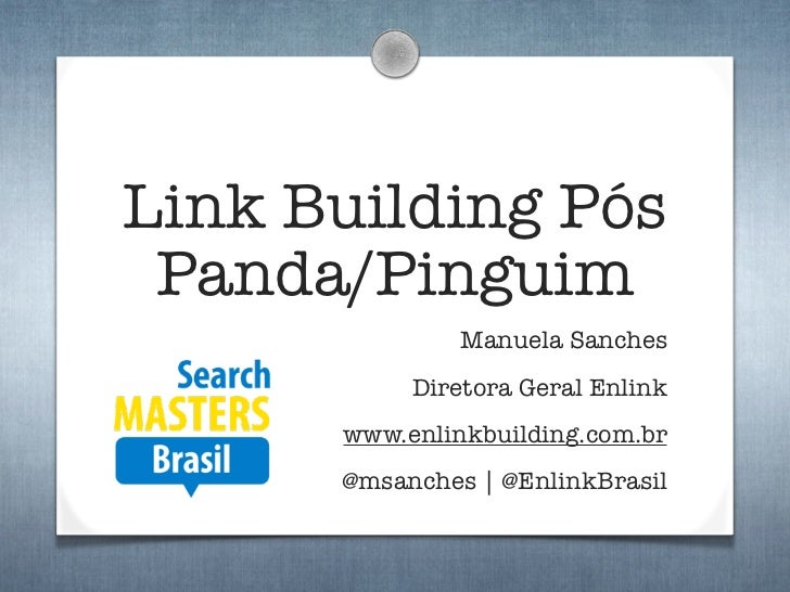 Link Building Pós Panda/Pinguim               Manuela Sanches           Diretora Geral Enlink      www.enlinkbuilding.com....
