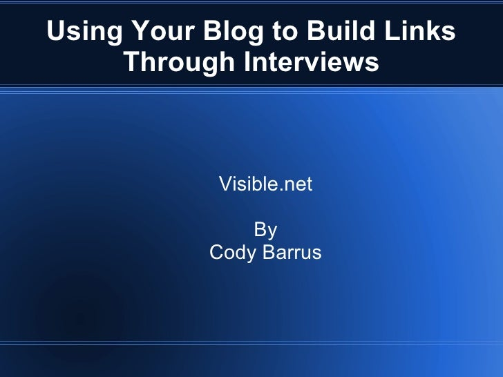Using Your Blog to Build Links     Through Interviews            Visible.net               By           Cody Barrus