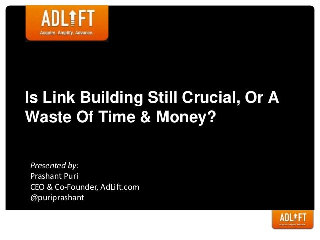 Is Link Building Still Crucial, Or AWaste Of Time & Money?Presented by:Prashant PuriCEO & Co-Founder, AdLift.com@puriprash...
