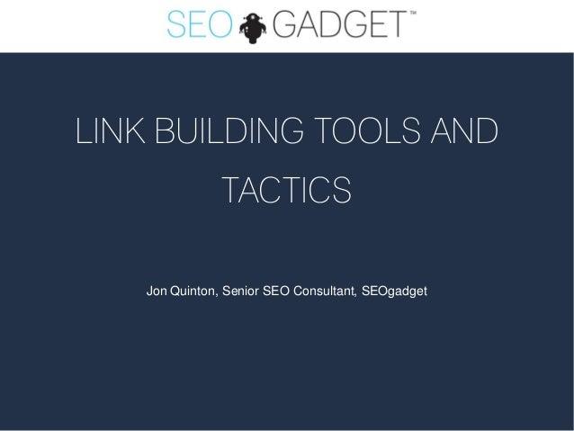 LINK BUILDING TOOLS AND               TACTICS   Jon Quinton, Senior SEO Consultant, SEOgadget