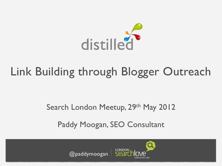 Link Building through Blogger Outreach      Search London   Meetup, 29th   May 2012        Paddy Moogan, SEO Consultant   ...