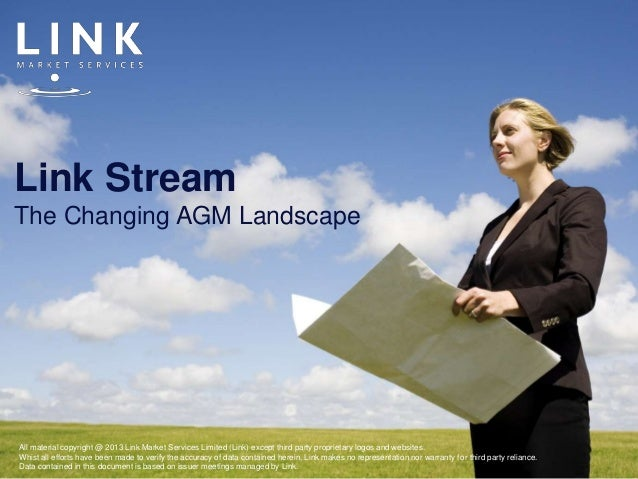 Link StreamThe Changing AGM LandscapeAll material copyright @ 2013 Link Market Services Limited (Link) except third party ...