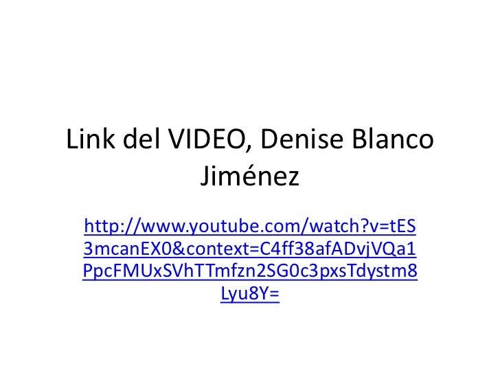 Link del VIDEO, Denise Blanco           Jiménez http://www.youtube.com/watch?v=tES 3mcanEX0&context=C4ff38afADvjVQa1 PpcFM...
