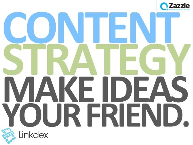 CONTENT	  STRATEGY	  MAKE	  IDEAS	  YOUR	  FRIEND.