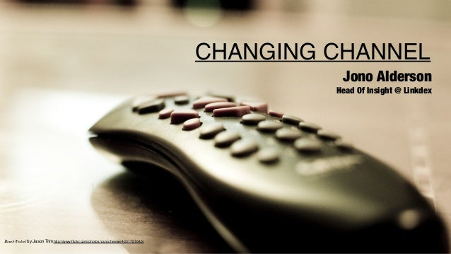 CHANGING CHANNEL Jono Alderson  Head Of Insight @ Linkdex  Remote Control by Jason Trimhttp://www.flickr.com/photos/purpch...