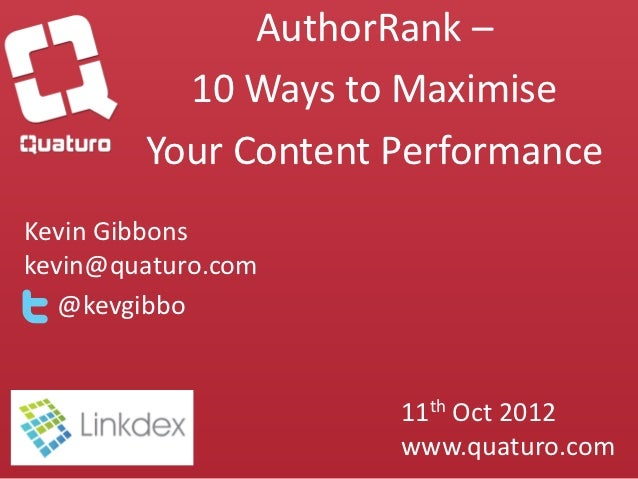 AuthorRank –          10 Ways to Maximise        Your Content PerformanceKevin Gibbonskevin@quaturo.com   @kevgibbo       ...