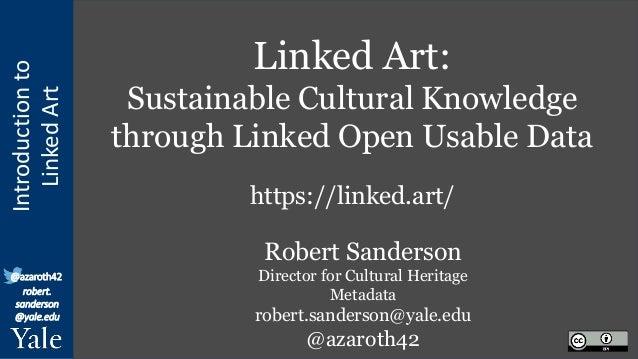 Introduction to Linked Art @azaroth42 robert. sanderson @yale.edu Linked Art: Sustainable Cultural Knowledge through Linke...