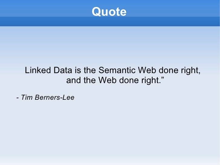 "Quote <ul><ul><li>Linked Data is the Semantic Web done right, and the Web done right."" </li></ul></ul><ul><ul><li>- Tim Be..."