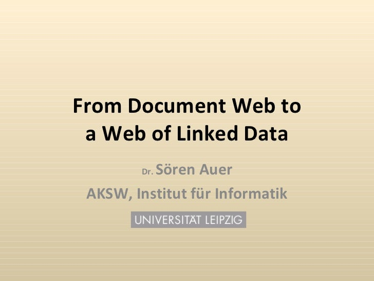From Document Web to a Web of Linked Data Dr.  S ö ren Auer AKSW, Institut f ü r Informatik