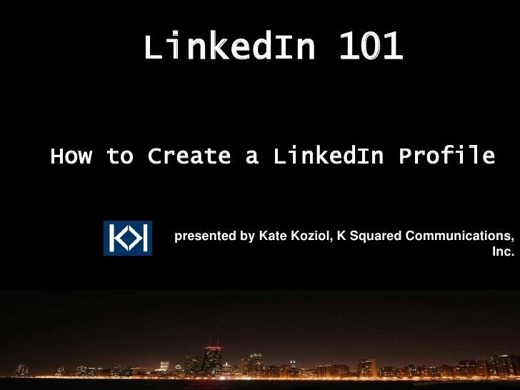 LinkedIn 101  How to Create a LinkedIn Profile           presented by Kate Koziol, K Squared Communications,              ...