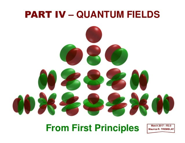From First Principles PART IV – QUANTUM FIELDS March 2017 – R3.0 Maurice R. TREMBLAY