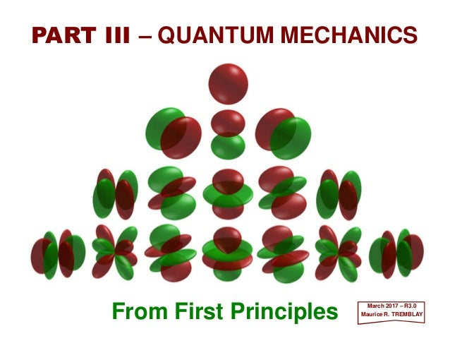 From First Principles PART III – QUANTUM MECHANICS December 2016 – R3.0 Maurice R. TREMBLAY