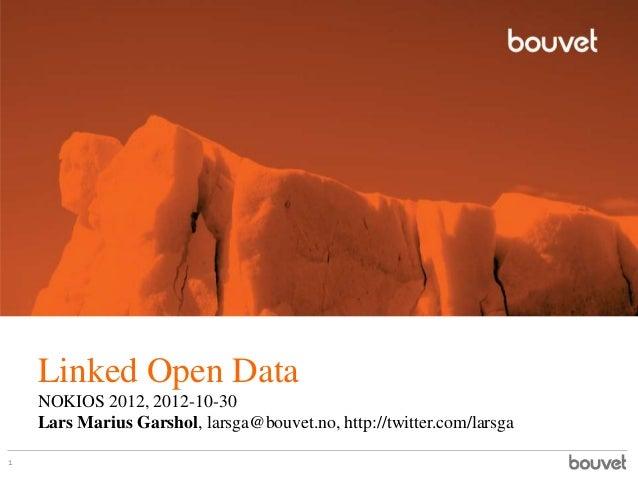 Linked Open Data    NOKIOS 2012, 2012-10-30    Lars Marius Garshol, larsga@bouvet.no, http://twitter.com/larsga1
