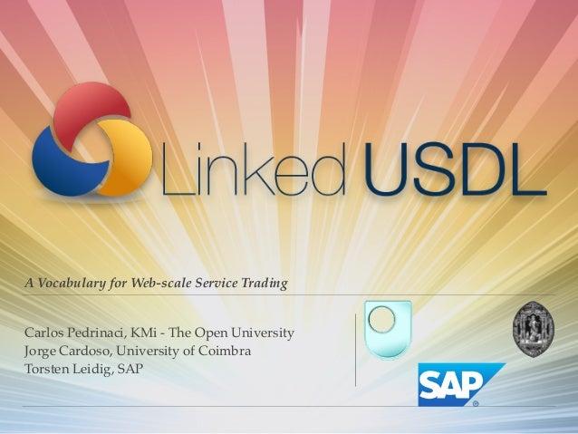 A Vocabulary for Web-scale Service Trading Carlos Pedrinaci, KMi - The Open University! Jorge Cardoso, University of Coimb...