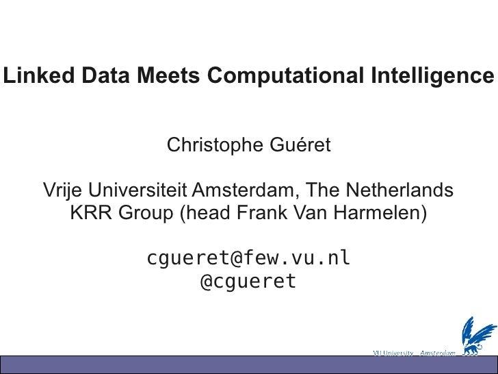 Linked Data Meets Computational Intelligence                   Christophe Guéret     Vrije Universiteit Amsterdam, The Net...
