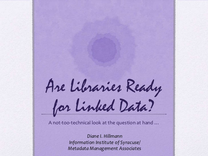 Are Libraries Ready for Linked Data?<br />A not-too-technical look at the question at hand …<br />Diane I. Hillmann<br />I...