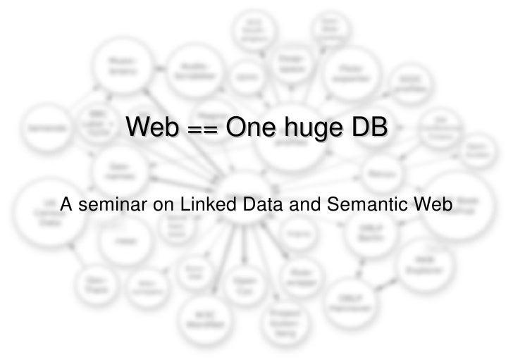 Web == One huge DB A seminar on Linked Data and Semantic Web