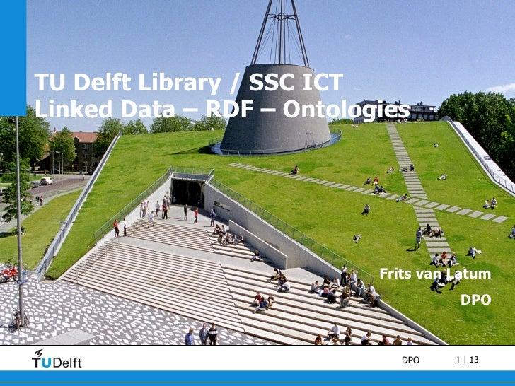 TU Delft Library / SSC ICT Linked Data – RDF – Ontologies Frits van Latum DPO