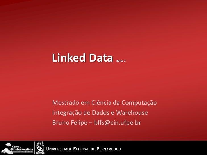 Linked Data         parte 1Mestrado em Ciência da ComputaçãoIntegração de Dados e WarehouseBruno Felipe – bffs@cin.ufpe.br