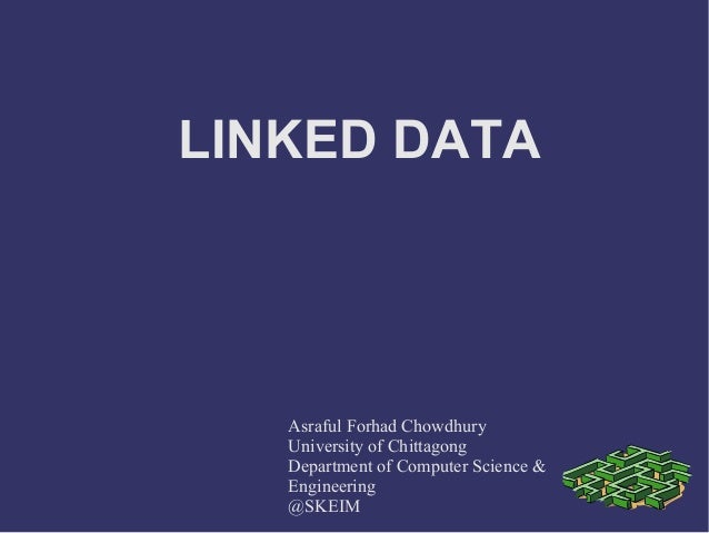 LINKED DATA Asraful Forhad Chowdhury University of Chittagong Department of Computer Science & Engineering @SKEIM