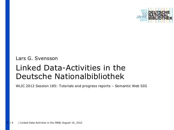 Lars G. Svensson       Linked Data-Activities in the       Deutsche Nationalbibliothek       WLIC 2012 Session 185: Tutori...