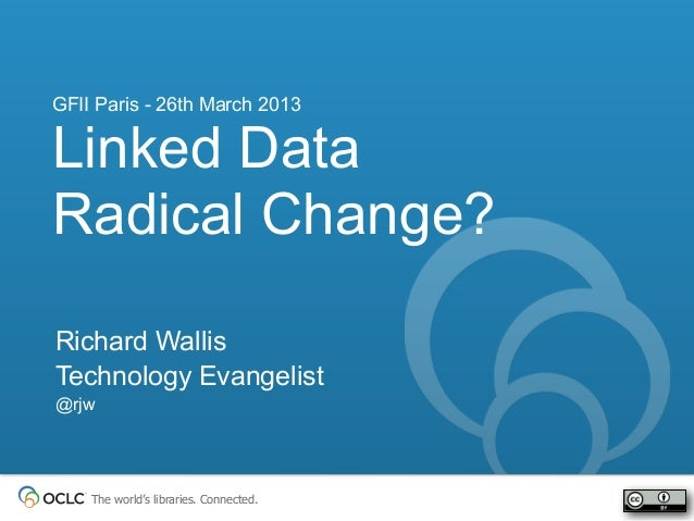 GFII Paris - 26th March 2013Linked DataRadical Change?Richard WallisTechnology Evangelist@rjw    The world's libraries. Co...