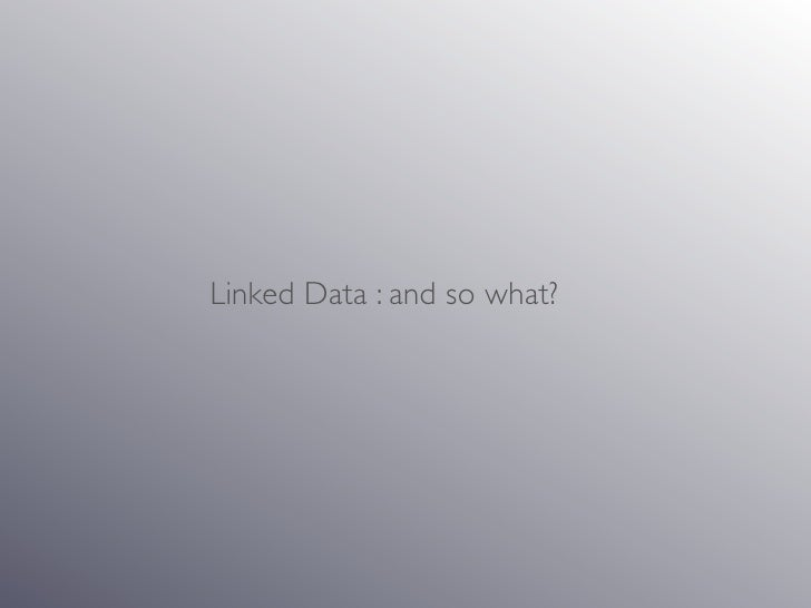 Linked Data : and so what?