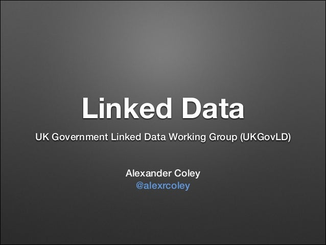 Linked Data UK Government Linked Data Working Group (UKGovLD) ! !  Alexander Coley @alexrcoley