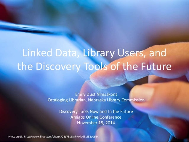 Linked Data, Library Users, and  the Discovery Tools of the Future  Emily Dust Nimsakont  Cataloging Librarian, Nebraska L...