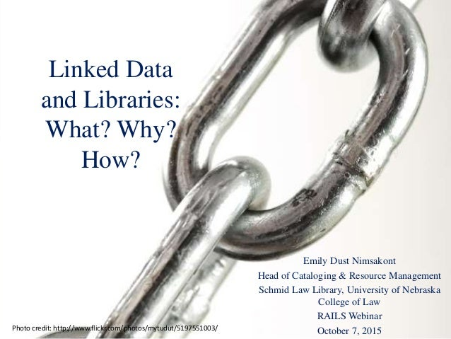 Linked Data and Libraries: What? Why? How? Emily Dust Nimsakont Head of Cataloging & Resource Management Schmid Law Librar...