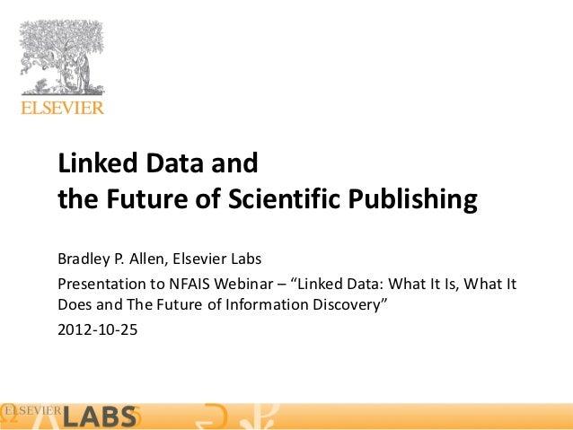 "Linked Data andthe Future of Scientific PublishingBradley P. Allen, Elsevier LabsPresentation to NFAIS Webinar – ""Linked D..."
