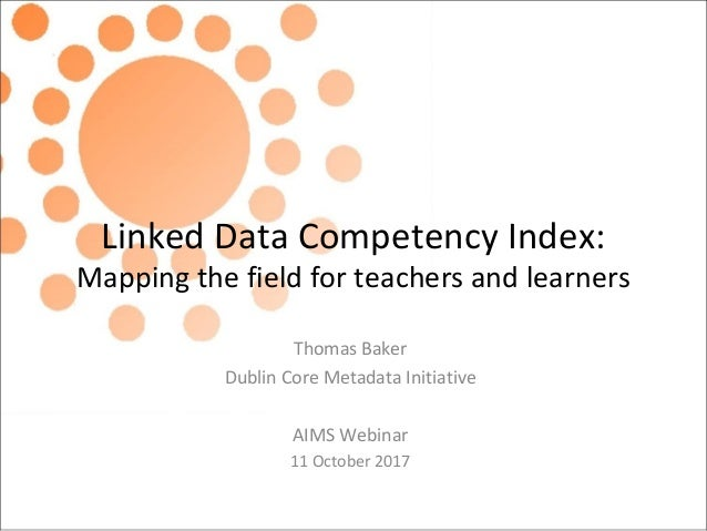Linked Data Competency Index: Mapping the field for teachers and learners Thomas Baker Dublin Core Metadata Initiative AIM...
