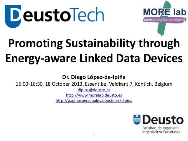 Promoting Sustainability through Energy-aware Linked Data Devices Dr. Diego López-de-Ipiña 16:00-16:30, 18 October 2013, E...