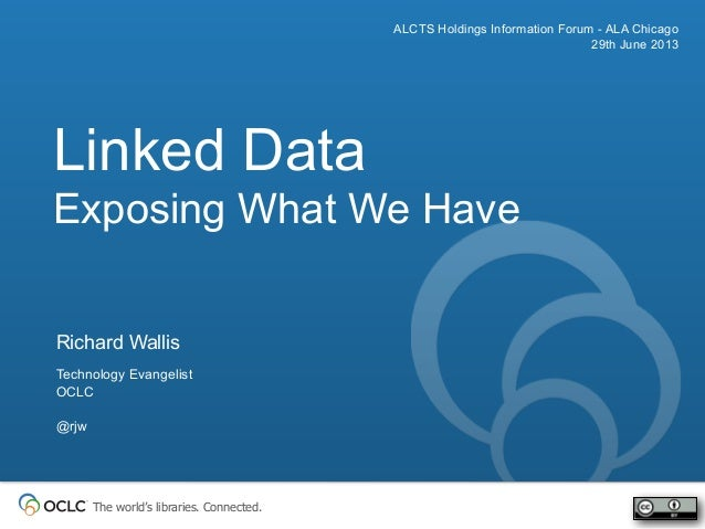 The world's libraries. Connected. Linked Data Exposing What We Have ALCTS Holdings Information Forum - ALA Chicago 29th Ju...