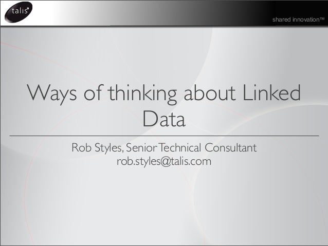 shared innovation™ Ways of thinking about Linked Data Rob Styles, SeniorTechnical Consultant rob.styles@talis.com
