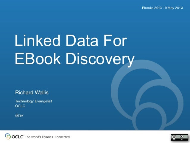 The world's libraries. Connected.Ebooks 2013 - 9 May 2013Richard WallisTechnology EvangelistOCLC@rjwDiscoveryLinked Data F...