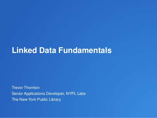 Linked Data Fundamentals Trevor Thornton Senior Applications Developer, NYPL Labs The New York Public Library