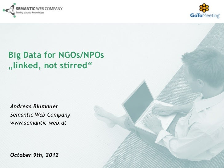 "Big Data for NGOs/NPOs""linked, not stirred""Andreas BlumauerSemantic Web Companywww.semantic-web.atOctober 9th, 2012"