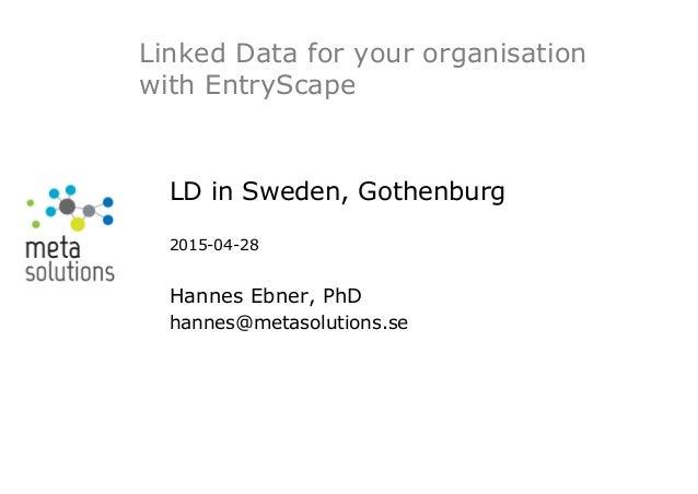 LD in Sweden, Gothenburg 2015-04-28 Hannes Ebner, PhD hannes@metasolutions.se Linked Data for your organisation with Entry...