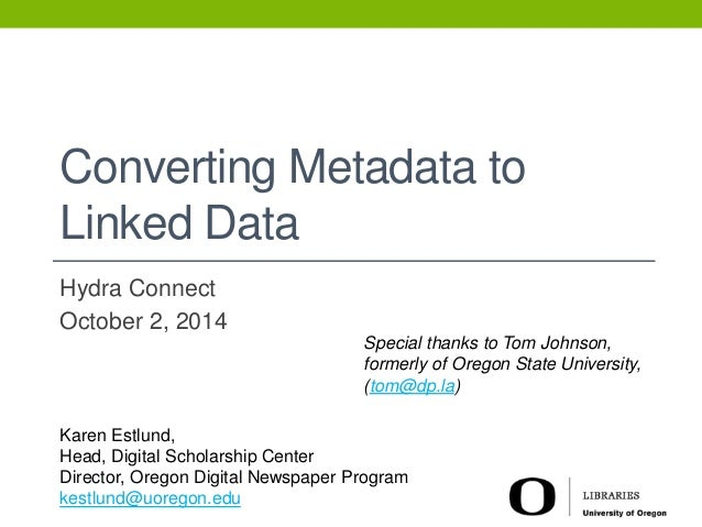 Converting Metadata to  Linked Data  Hydra Connect  October 2, 2014  Special thanks to Tom Johnson,  formerly of Oregon St...