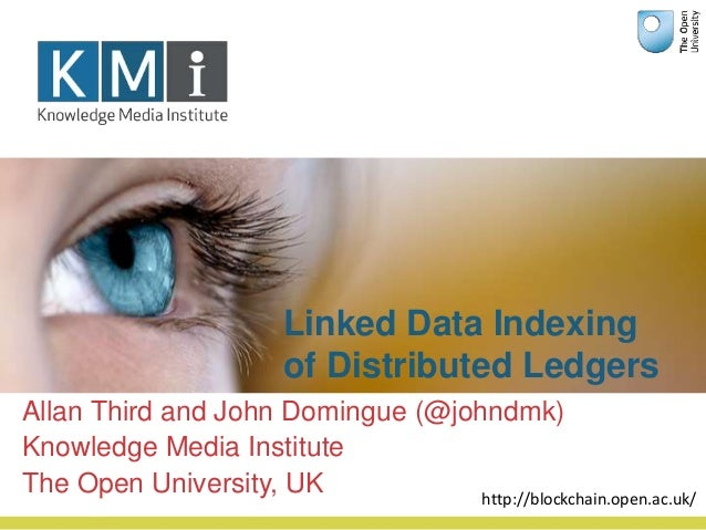Linked Data Indexing of Distributed Ledgers Allan Third and John Domingue (@johndmk) Knowledge Media Institute The Open Un...