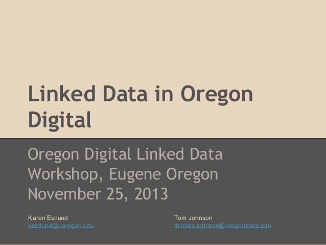 Linked Data in Oregon Digital Oregon Digital Linked Data Workshop, Eugene Oregon November 25, 2013 Karen Estlund kestlund@...